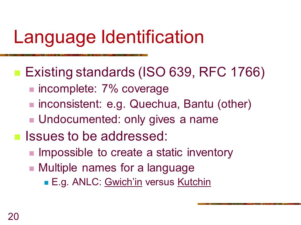 20 Language Identification Existing standards (ISO 639, RFC 1766) incomplete: 7% coverage inconsistent: e.g.