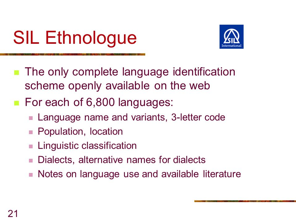 21 SIL Ethnologue The only complete language identification scheme openly available on the web For each of 6,800 languages: Language name and variants, 3-letter code Population, location Linguistic classification Dialects, alternative names for dialects Notes on language use and available literature