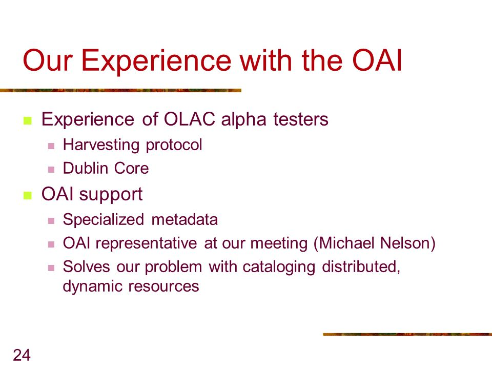 24 Our Experience with the OAI Experience of OLAC alpha testers Harvesting protocol Dublin Core OAI support Specialized metadata OAI representative at our meeting (Michael Nelson) Solves our problem with cataloging distributed, dynamic resources