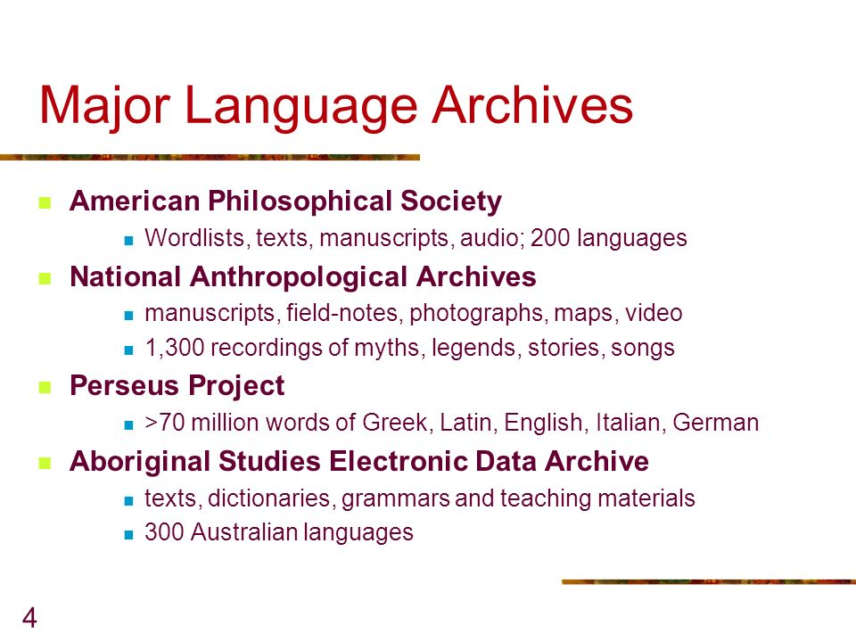 4 Major Language Archives American Philosophical Society Wordlists, texts, manuscripts, audio; 200 languages National Anthropological Archives manuscripts, field-notes, photographs, maps, video 1,300 recordings of myths, legends, stories, songs Perseus Project >70 million words of Greek, Latin, English, Italian, German Aboriginal Studies Electronic Data Archive texts, dictionaries, grammars and teaching materials 300 Australian languages