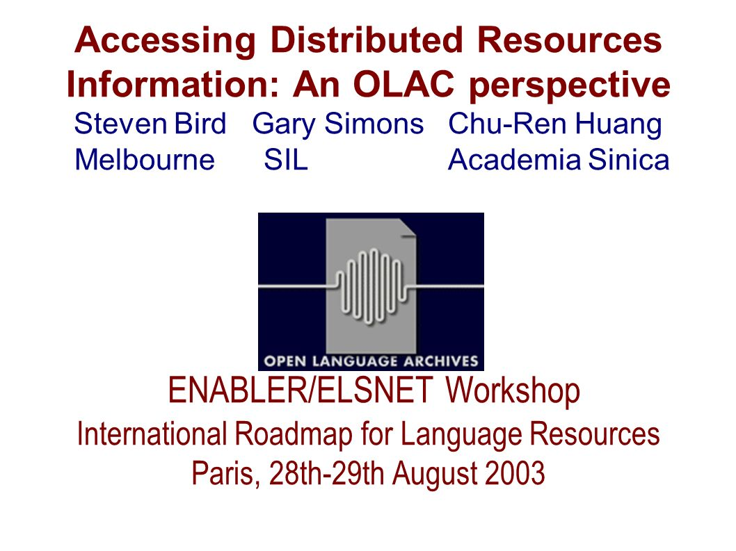 Accessing Distributed Resources Information: An OLAC perspective Steven Bird Gary Simons Chu-Ren Huang Melbourne SIL Academia Sinica ENABLER/ELSNET Wo