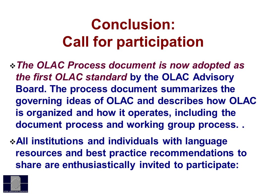 Conclusion: Call for participation The OLAC Process document is now adopted as the first OLAC standard by the OLAC Advisory Board. The process documen