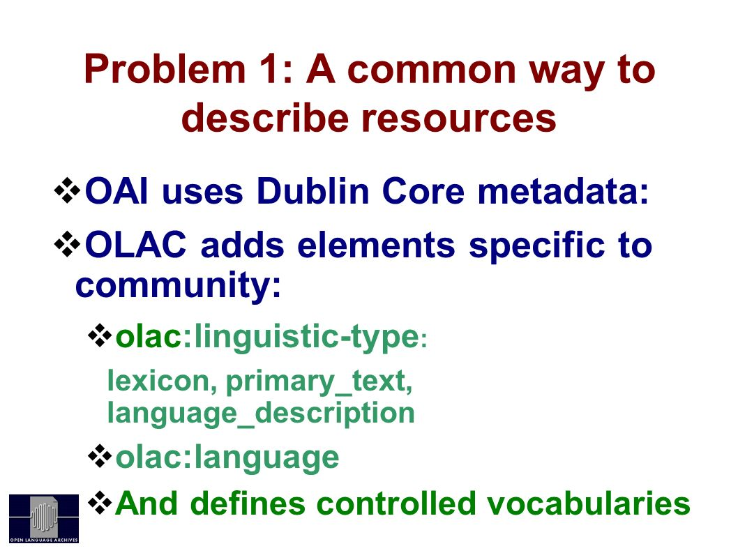 Problem 1: A common way to describe resources OAI uses Dublin Core metadata: OLAC adds elements specific to community: olac:linguistic-type : lexicon, primary_text, language_description olac:language And defines controlled vocabularies