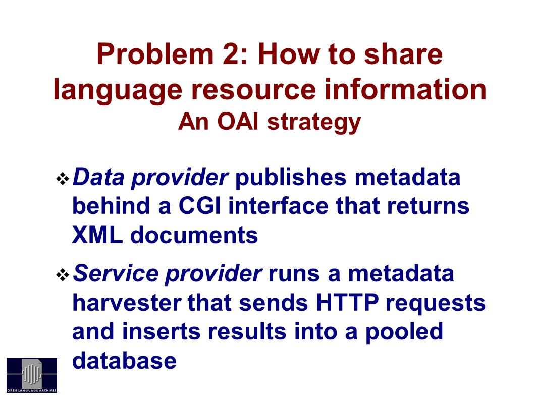 Problem 2: How to share language resource information An OAI strategy Data provider publishes metadata behind a CGI interface that returns XML documents Service provider runs a metadata harvester that sends HTTP requests and inserts results into a pooled database