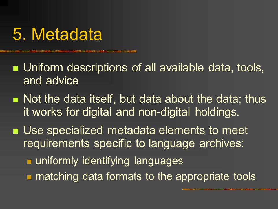 5. Metadata Uniform descriptions of all available data, tools, and advice Not the data itself, but data about the data; thus it works for digital and