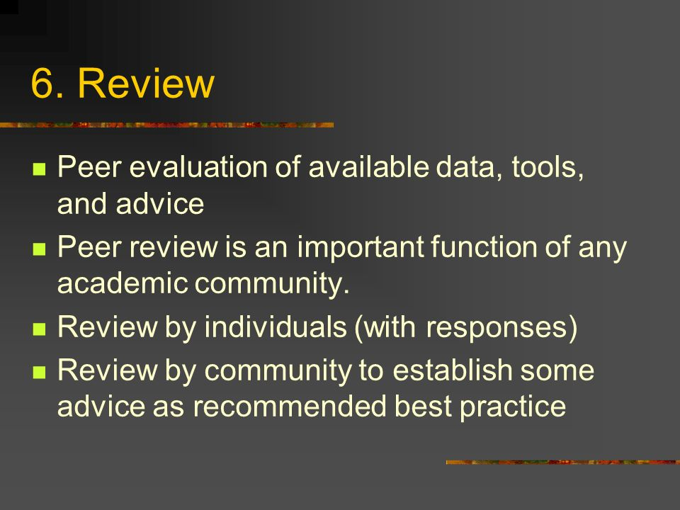6. Review Peer evaluation of available data, tools, and advice Peer review is an important function of any academic community. Review by individuals (
