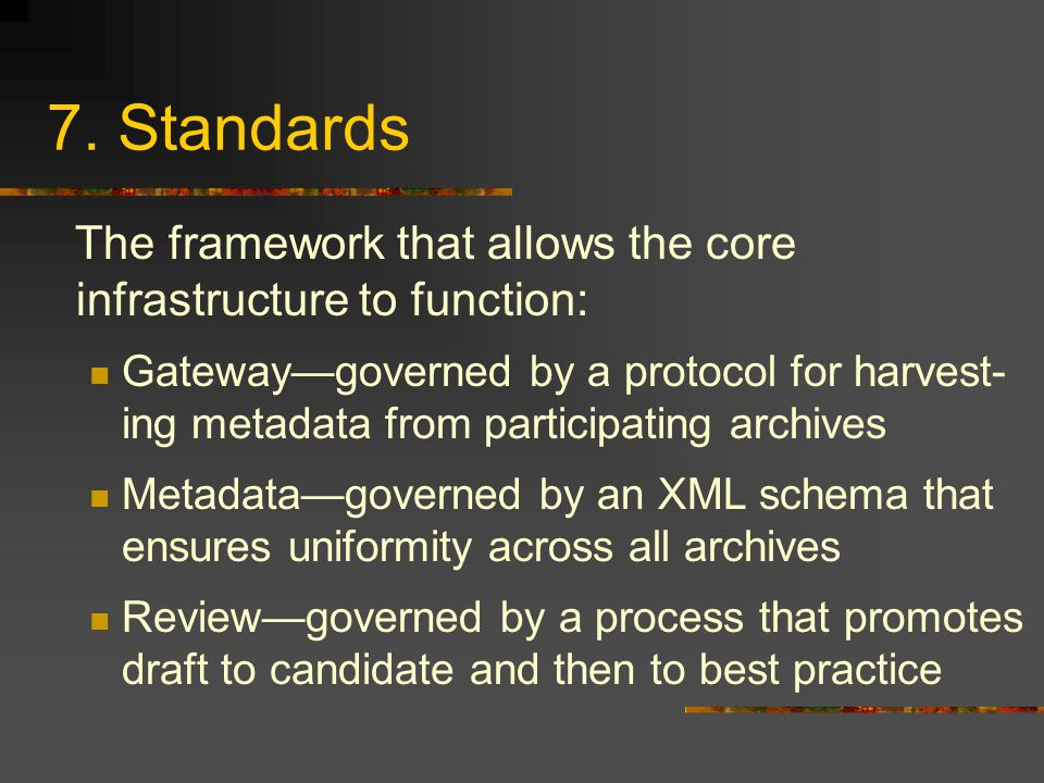 7. Standards The framework that allows the core infrastructure to function: Gatewaygoverned by a protocol for harvest- ing metadata from participating