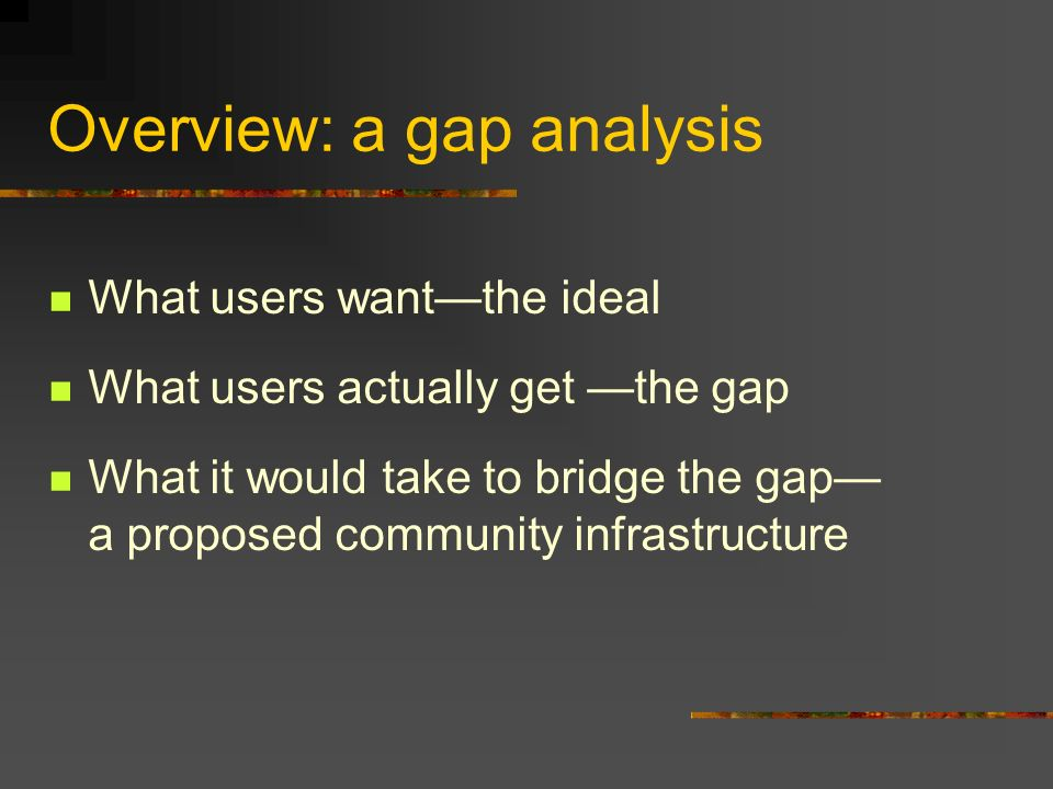 Overview: a gap analysis What users wantthe ideal What users actually get the gap What it would take to bridge the gap a proposed community infrastructure