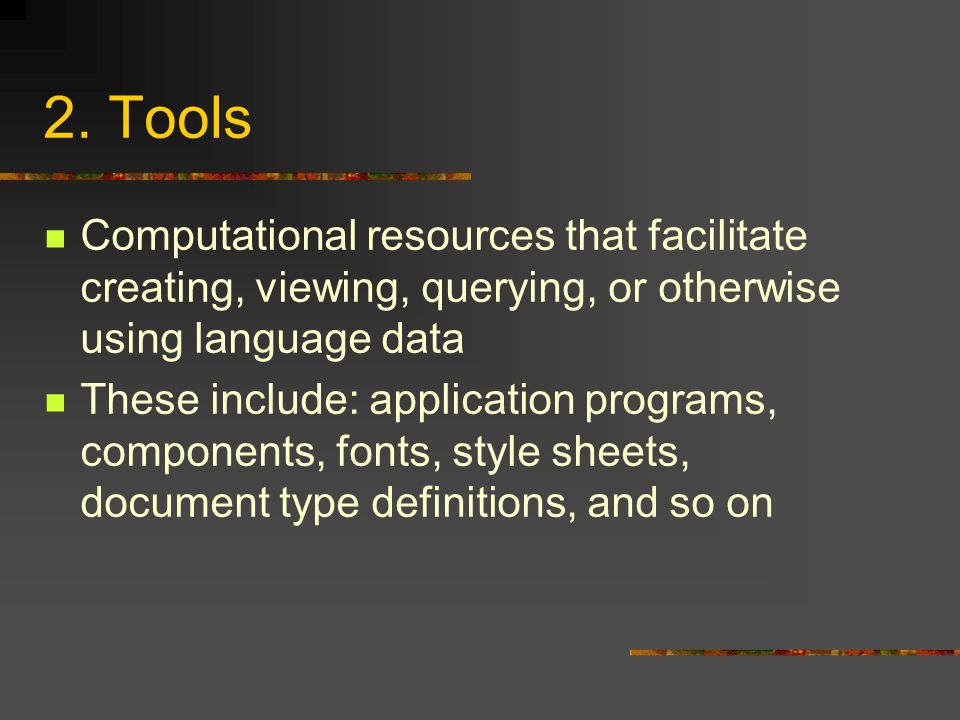 2. Tools Computational resources that facilitate creating, viewing, querying, or otherwise using language data These include: application programs, co