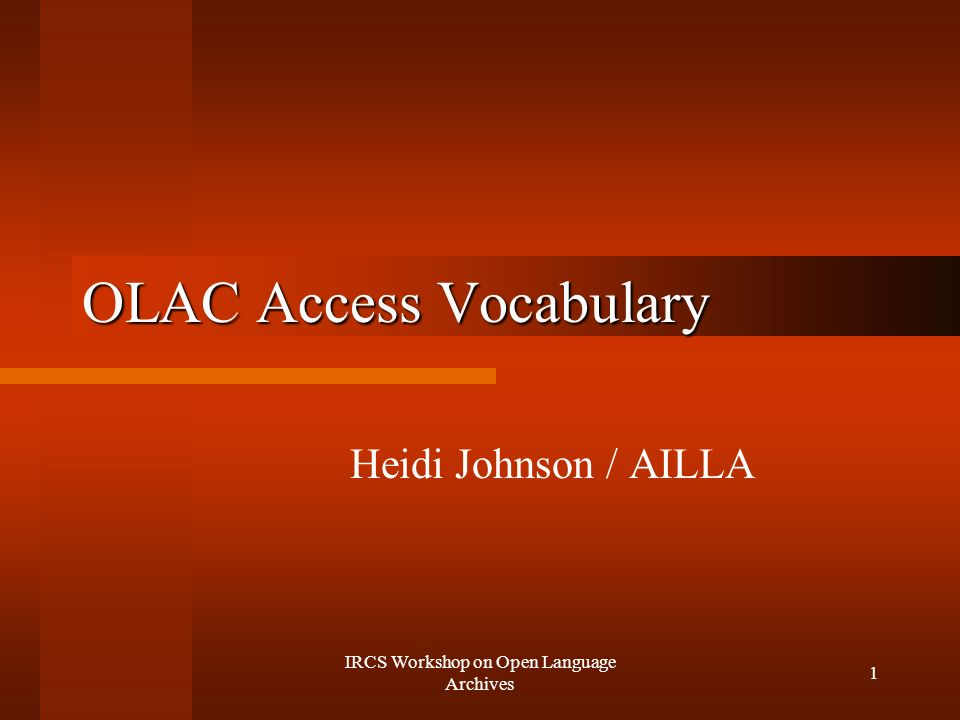 IRCS Workshop on Open Language Archives 1 OLAC Access Vocabulary Heidi Johnson / AILLA