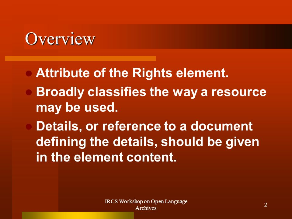 IRCS Workshop on Open Language Archives 2 Overview Attribute of the Rights element.