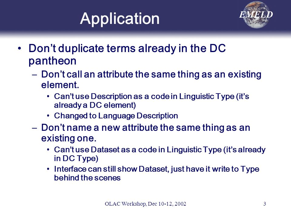OLAC Workshop, Dec 10-12, 20023 Application Dont duplicate terms already in the DC pantheon –Dont call an attribute the same thing as an existing element.