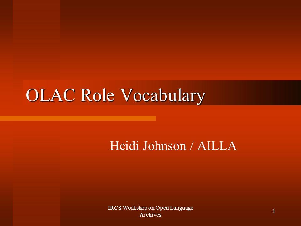IRCS Workshop on Open Language Archives 1 OLAC Role Vocabulary Heidi Johnson / AILLA