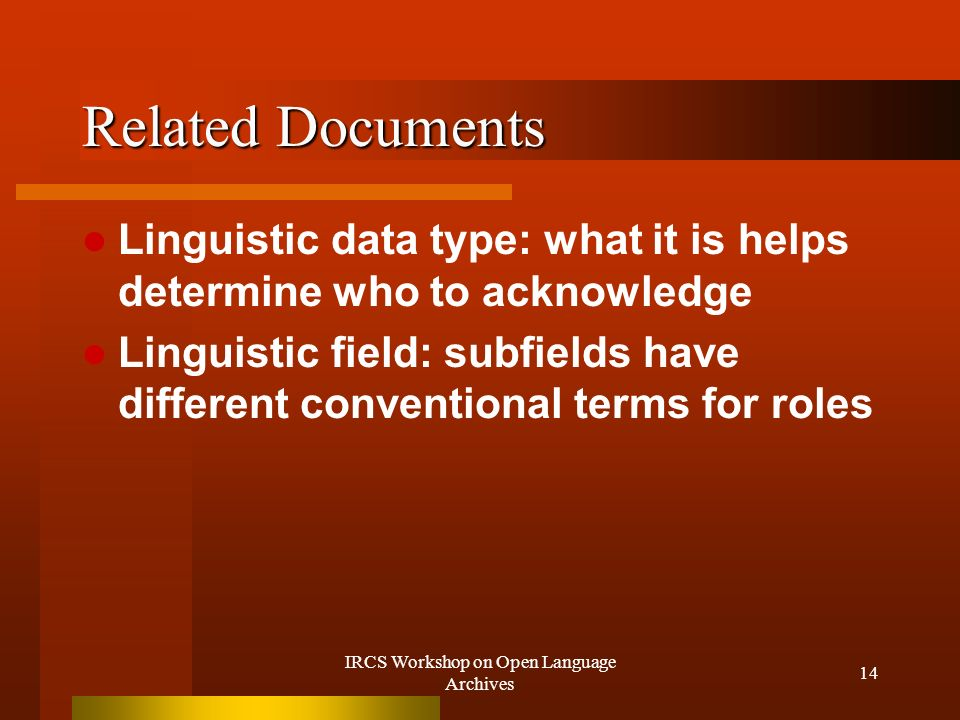 IRCS Workshop on Open Language Archives 14 Related Documents Linguistic data type: what it is helps determine who to acknowledge Linguistic field: subfields have different conventional terms for roles