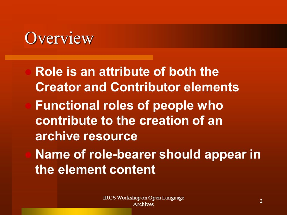 IRCS Workshop on Open Language Archives 2 Overview Role is an attribute of both the Creator and Contributor elements Functional roles of people who contribute to the creation of an archive resource Name of role-bearer should appear in the element content