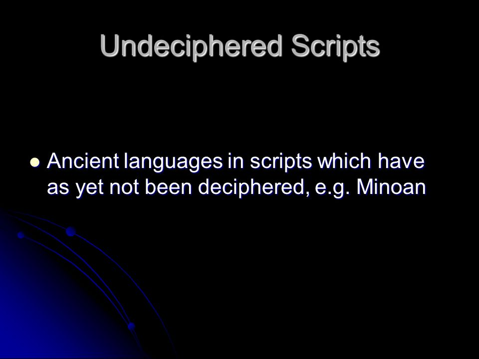 Undeciphered Scripts Ancient languages in scripts which have as yet not been deciphered, e.g. Minoan Ancient languages in scripts which have as yet no