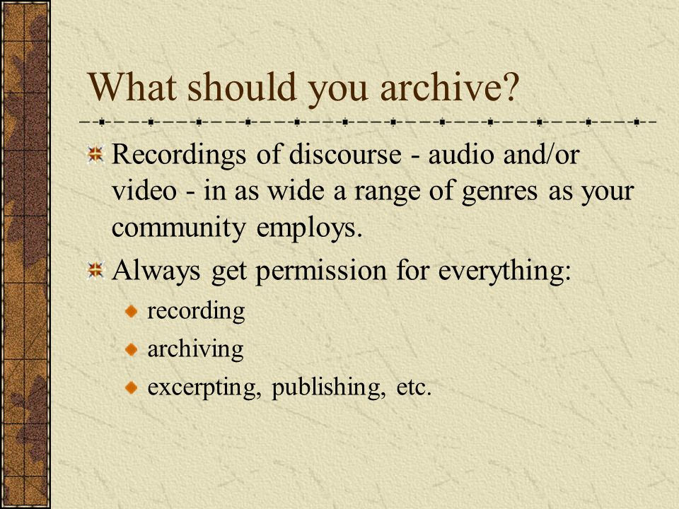 What should you archive? Recordings of discourse - audio and/or video - in as wide a range of genres as your community employs. Always get permission