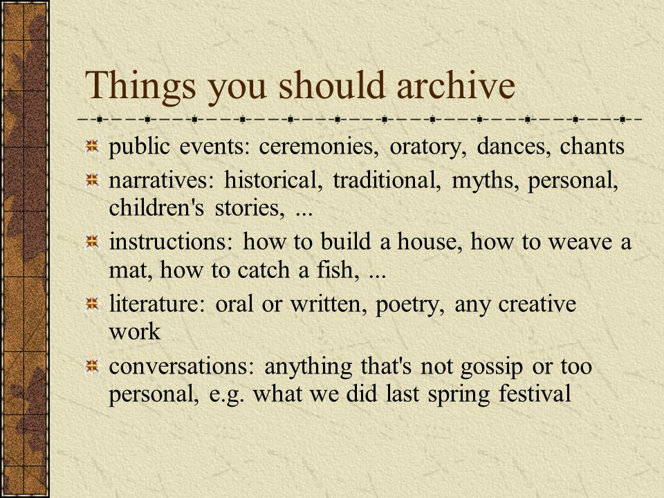 Things you should archive public events: ceremonies, oratory, dances, chants narratives: historical, traditional, myths, personal, children s stories,...