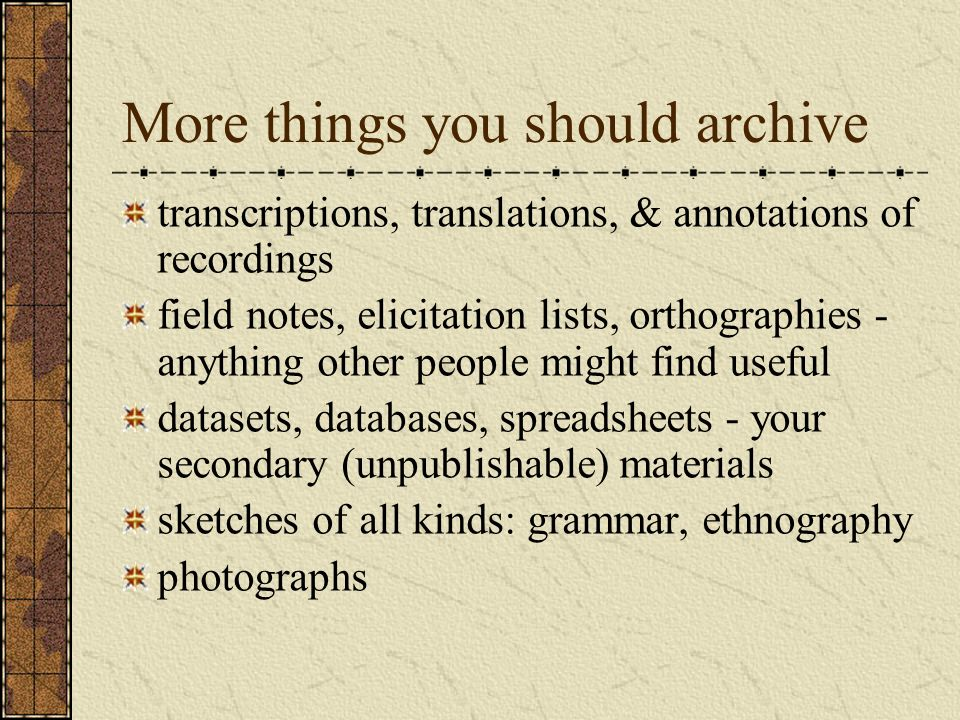 More things you should archive transcriptions, translations, & annotations of recordings field notes, elicitation lists, orthographies - anything other people might find useful datasets, databases, spreadsheets - your secondary (unpublishable) materials sketches of all kinds: grammar, ethnography photographs