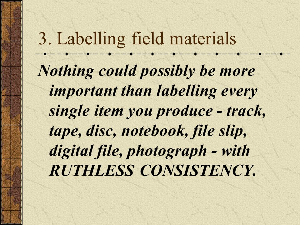 3. Labelling field materials Nothing could possibly be more important than labelling every single item you produce - track, tape, disc, notebook, file