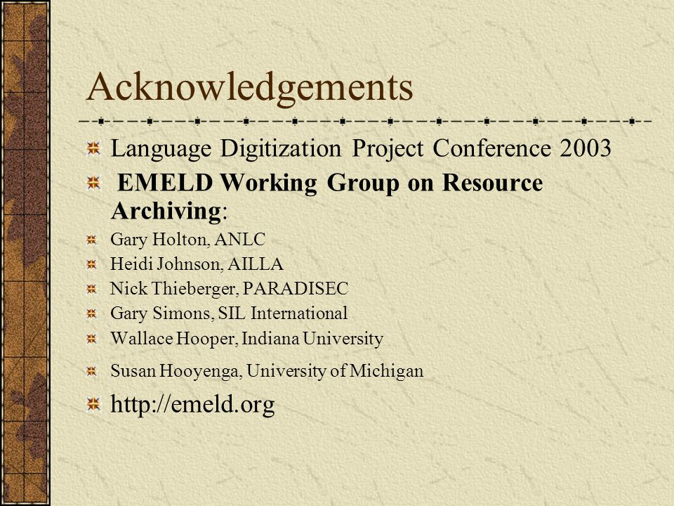 Acknowledgements Language Digitization Project Conference 2003 EMELD Working Group on Resource Archiving: Gary Holton, ANLC Heidi Johnson, AILLA Nick Thieberger, PARADISEC Gary Simons, SIL International Wallace Hooper, Indiana University Susan Hooyenga, University of Michigan http://emeld.org