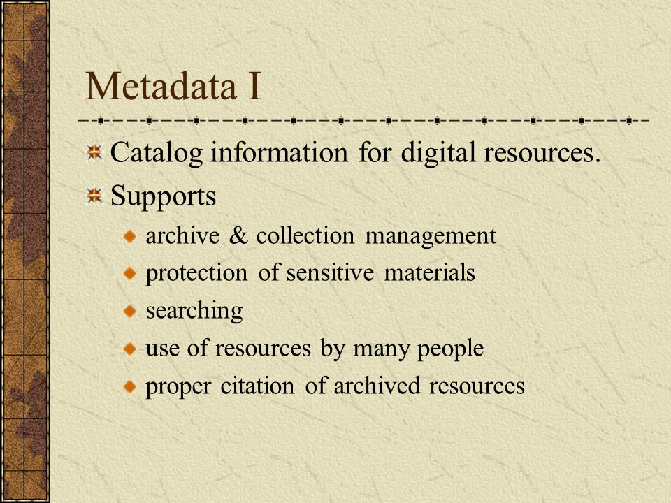 Metadata I Catalog information for digital resources. Supports archive & collection management protection of sensitive materials searching use of reso