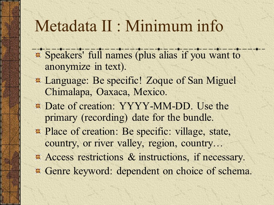 Metadata II : Minimum info Speakers' full names (plus alias if you want to anonymize in text). Language: Be specific! Zoque of San Miguel Chimalapa, O