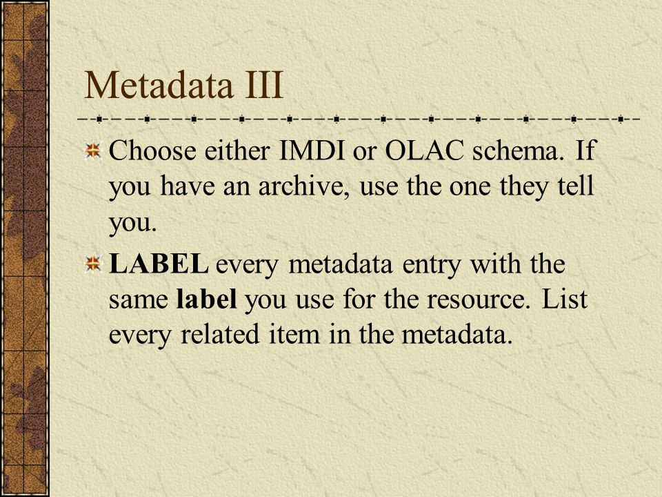 Metadata III Choose either IMDI or OLAC schema. If you have an archive, use the one they tell you. LABEL every metadata entry with the same label you