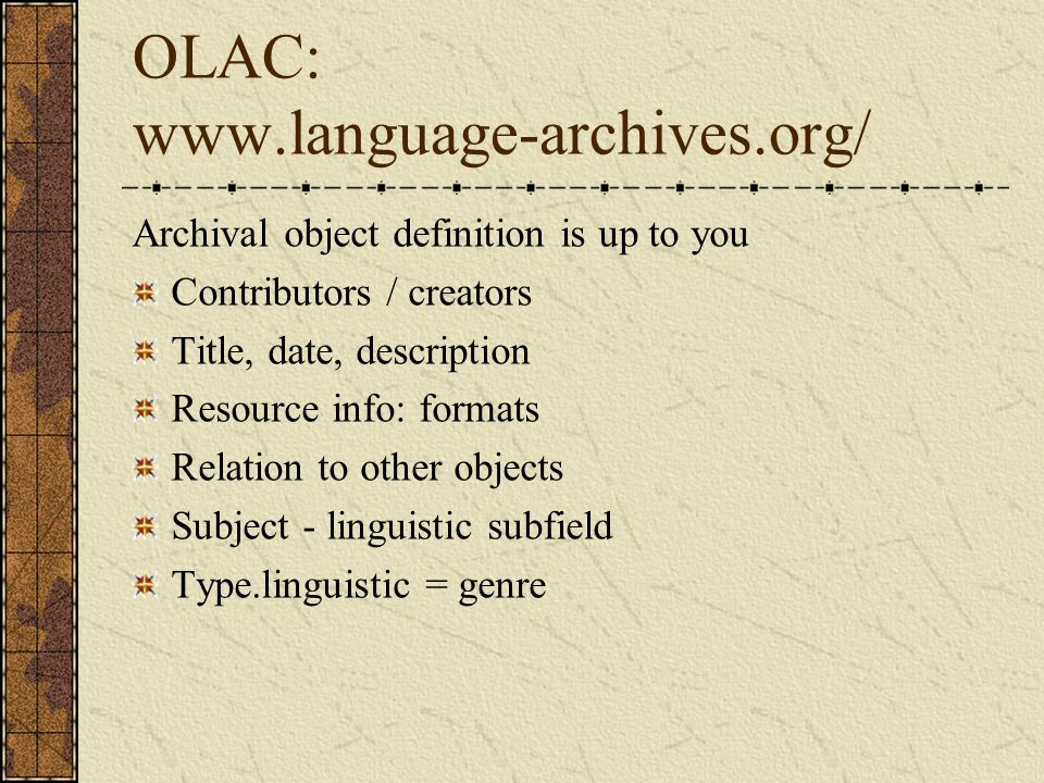 OLAC: www.language-archives.org/ Archival object definition is up to you Contributors / creators Title, date, description Resource info: formats Relation to other objects Subject - linguistic subfield Type.linguistic = genre