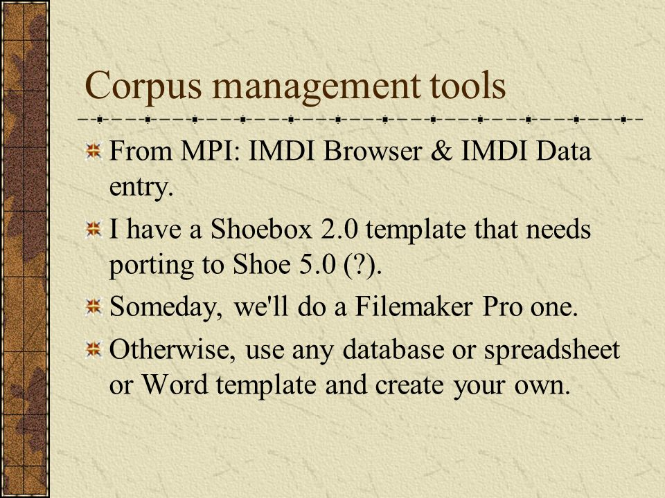 Corpus management tools From MPI: IMDI Browser & IMDI Data entry.