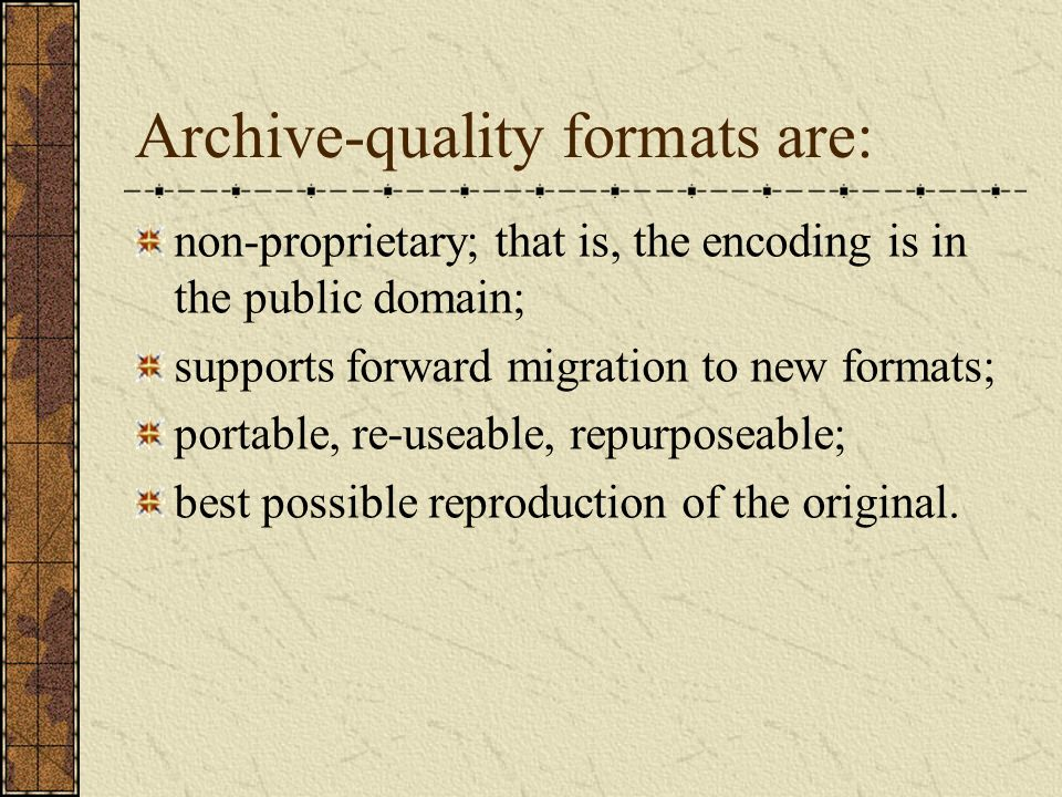 Archive-quality formats are: non-proprietary; that is, the encoding is in the public domain; supports forward migration to new formats; portable, re-useable, repurposeable; best possible reproduction of the original.
