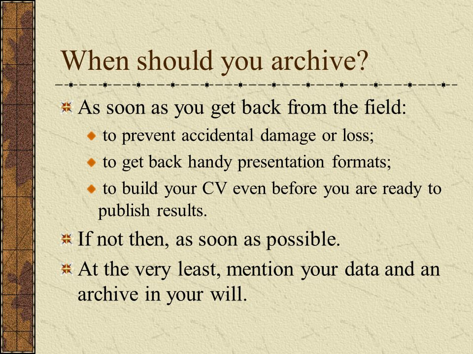 When should you archive? As soon as you get back from the field: to prevent accidental damage or loss; to get back handy presentation formats; to buil