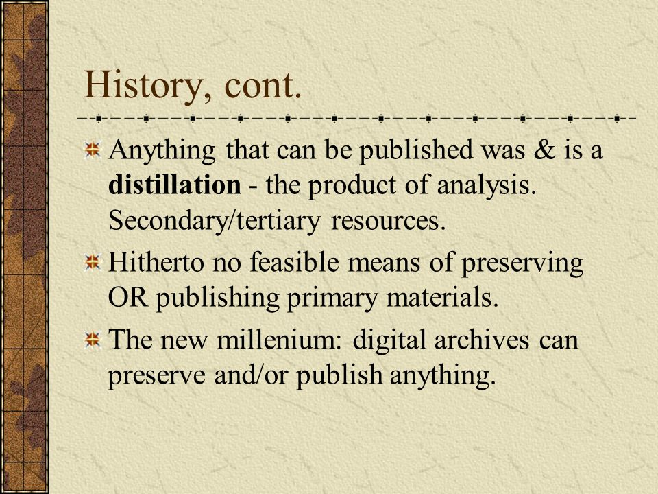 History, cont. Anything that can be published was & is a distillation - the product of analysis.