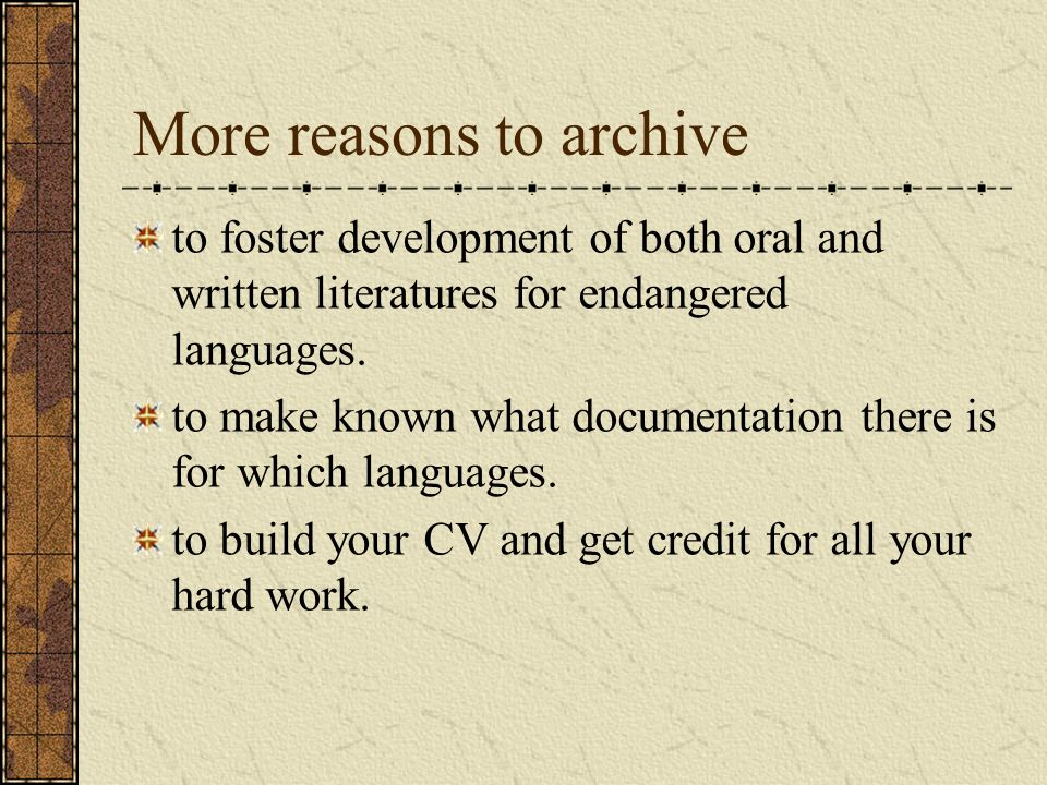 More reasons to archive to foster development of both oral and written literatures for endangered languages. to make known what documentation there is