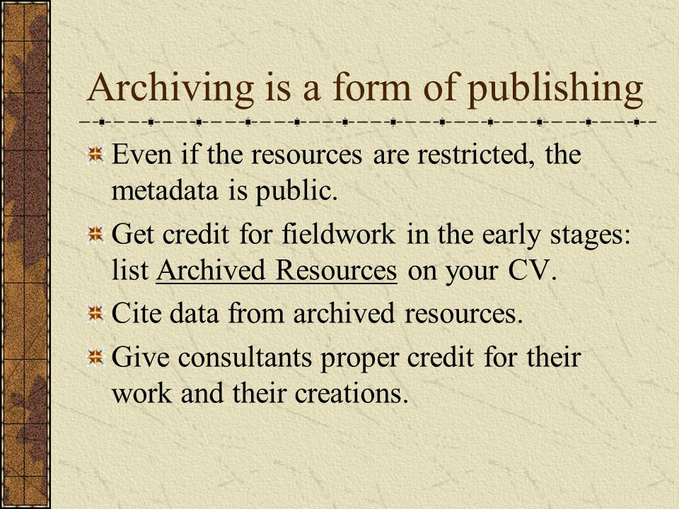 Archiving is a form of publishing Even if the resources are restricted, the metadata is public.