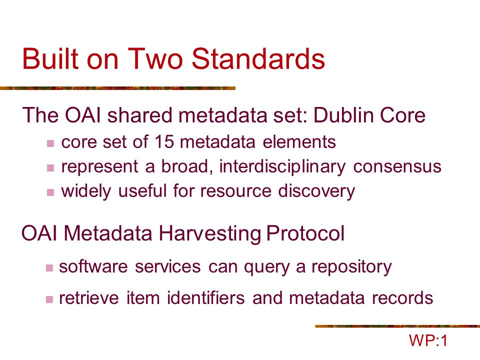 Built on Two Standards The OAI shared metadata set: Dublin Core core set of 15 metadata elements represent a broad, interdisciplinary consensus widely useful for resource discovery WP:1 OAI Metadata Harvesting Protocol software services can query a repository retrieve item identifiers and metadata records