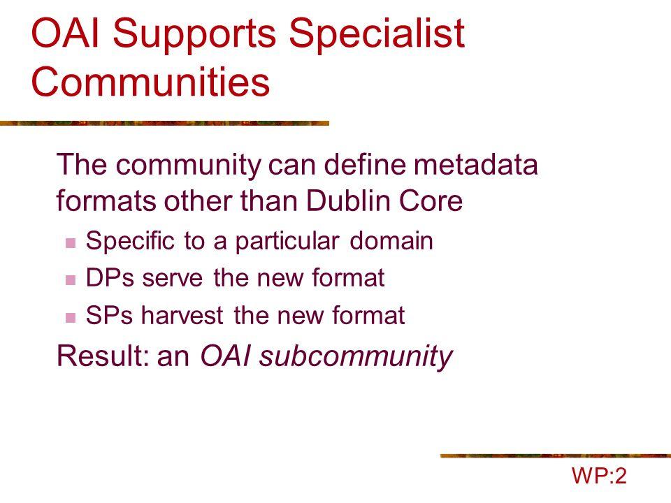 What does OAI provide us? Data Providers Service Provider Community- specific metadata WP:2