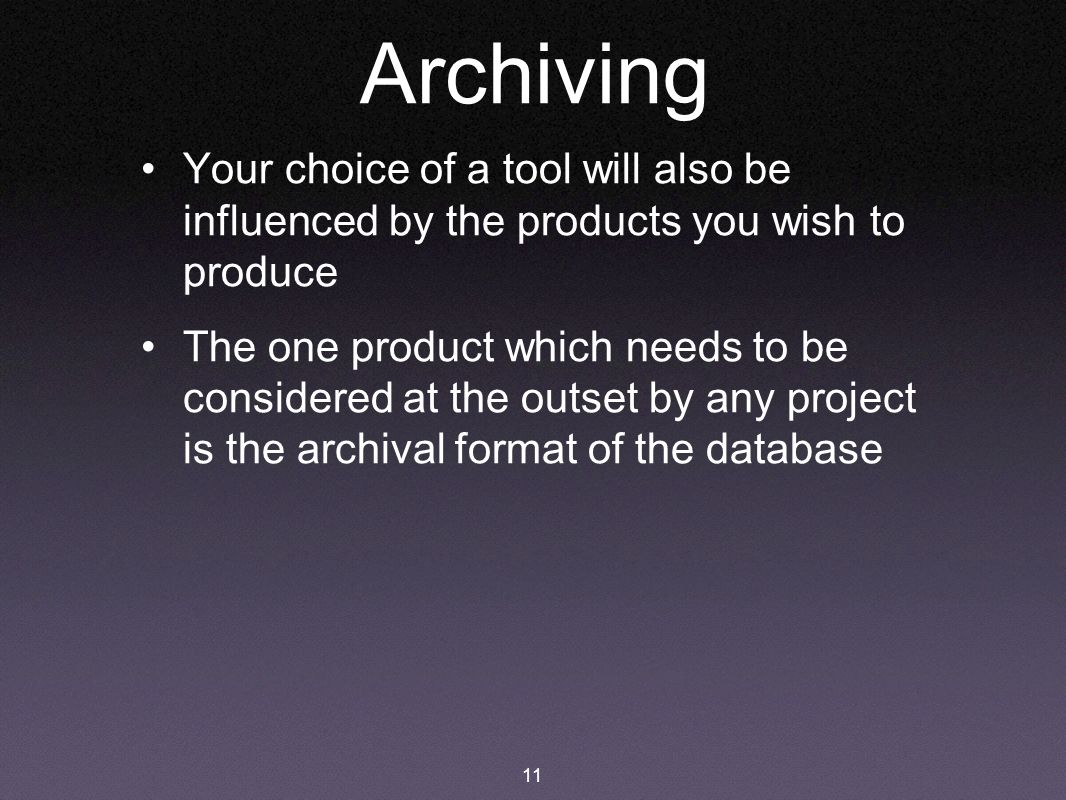 11 Archiving Your choice of a tool will also be influenced by the products you wish to produce The one product which needs to be considered at the outset by any project is the archival format of the database