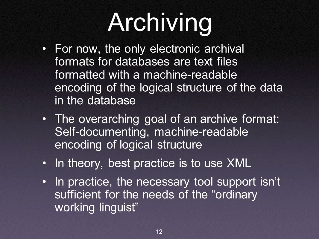 12 Archiving For now, the only electronic archival formats for databases are text files formatted with a machine-readable encoding of the logical stru