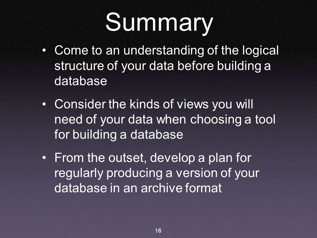 16 Summary Come to an understanding of the logical structure of your data before building a database Consider the kinds of views you will need of your data when choosing a tool for building a database From the outset, develop a plan for regularly producing a version of your database in an archive format