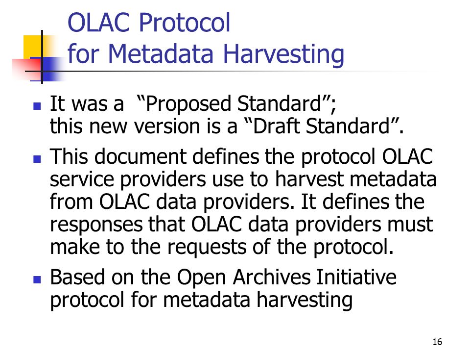 16 OLAC Protocol for Metadata Harvesting It was a Proposed Standard; this new version is a Draft Standard.