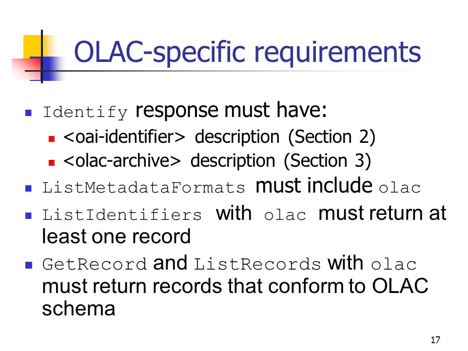 17 OLAC-specific requirements Identify response must have: description (Section 2) description (Section 3) ListMetadataFormats must include olac ListIdentifiers with olac must return at least one record GetRecord and ListRecords with olac must return records that conform to OLAC schema
