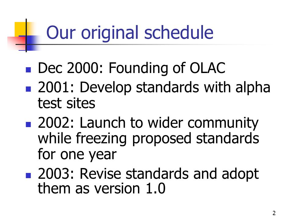 2 Our original schedule Dec 2000: Founding of OLAC 2001: Develop standards with alpha test sites 2002: Launch to wider community while freezing proposed standards for one year 2003: Revise standards and adopt them as version 1.0