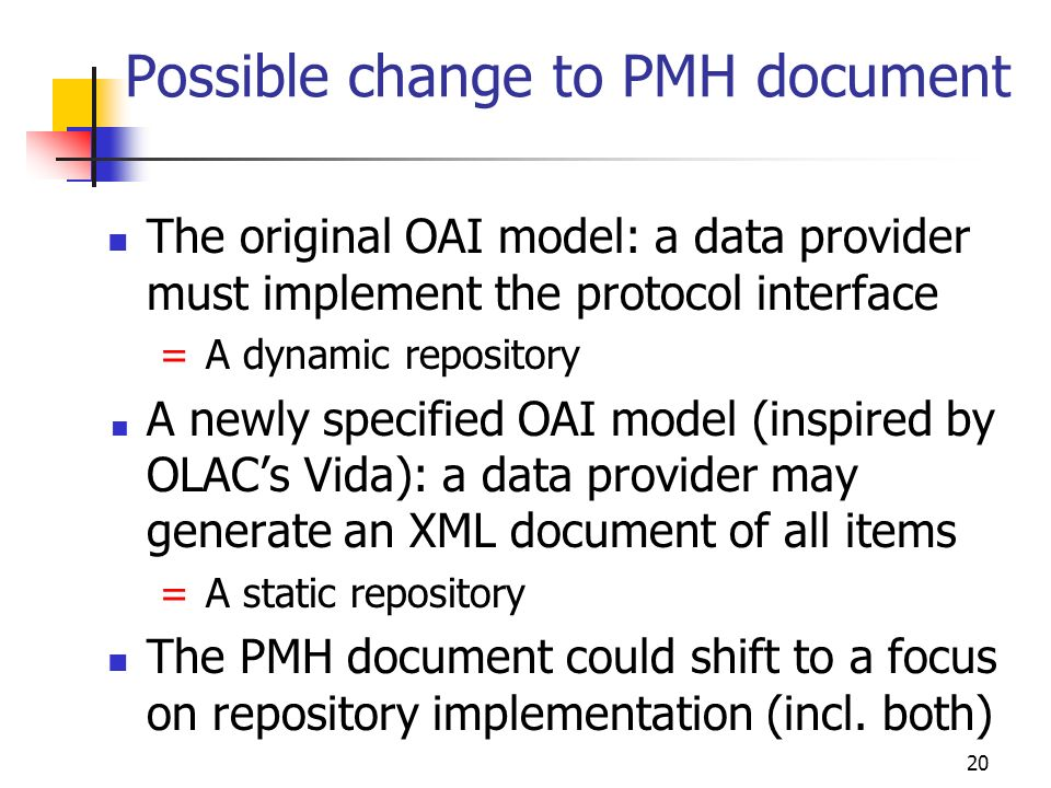 20 Possible change to PMH document The original OAI model: a data provider must implement the protocol interface = A dynamic repository A newly specified OAI model (inspired by OLACs Vida): a data provider may generate an XML document of all items = A static repository The PMH document could shift to a focus on repository implementation (incl.