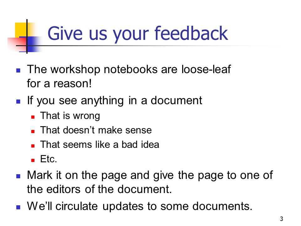 3 Give us your feedback The workshop notebooks are loose-leaf for a reason.