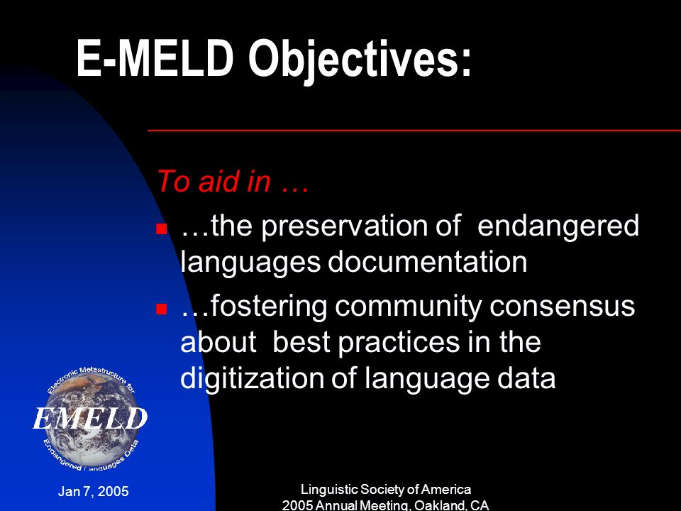 Jan 7, 2005 Linguistic Society of America 2005 Annual Meeting, Oakland, CA E-MELD Objectives: To aid in … …the preservation of endangered languages do