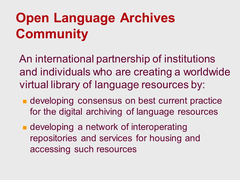 Open Language Archives Community An international partnership of institutions and individuals who are creating a worldwide virtual library of language resources by: developing consensus on best current practice for the digital archiving of language resources developing a network of interoperating repositories and services for housing and accessing such resources
