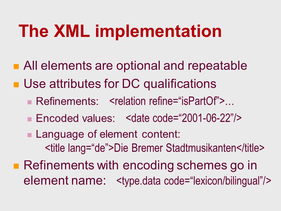 The XML implementation All elements are optional and repeatable Use attributes for DC qualifications Refinements: … Encoded values: Language of element content: Die Bremer Stadtmusikanten Refinements with encoding schemes go in element name: