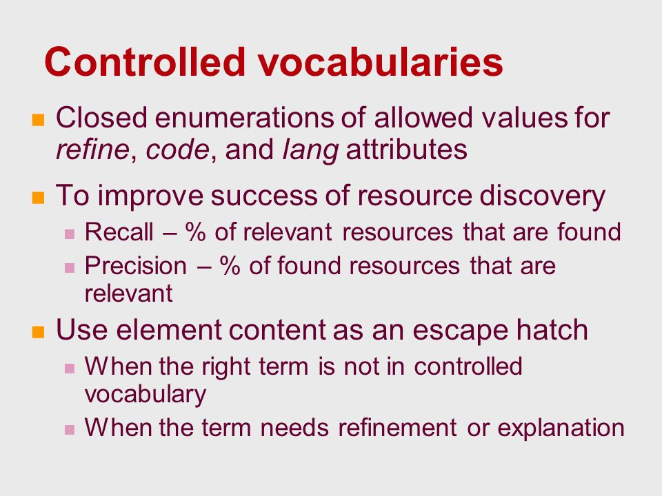 Controlled vocabularies Closed enumerations of allowed values for refine, code, and lang attributes To improve success of resource discovery Recall – % of relevant resources that are found Precision – % of found resources that are relevant Use element content as an escape hatch When the right term is not in controlled vocabulary When the term needs refinement or explanation