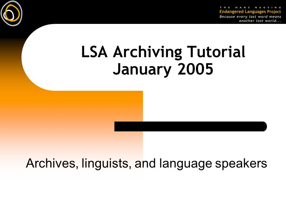 LSA Archiving Tutorial January 2005 Archives, linguists, and language speakers
